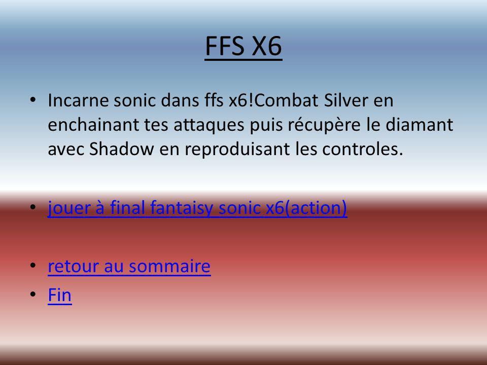 FFS X6 Incarne sonic dans ffs x6!Combat Silver en enchainant tes attaques puis récupère le diamant avec Shadow en reproduisant les controles.