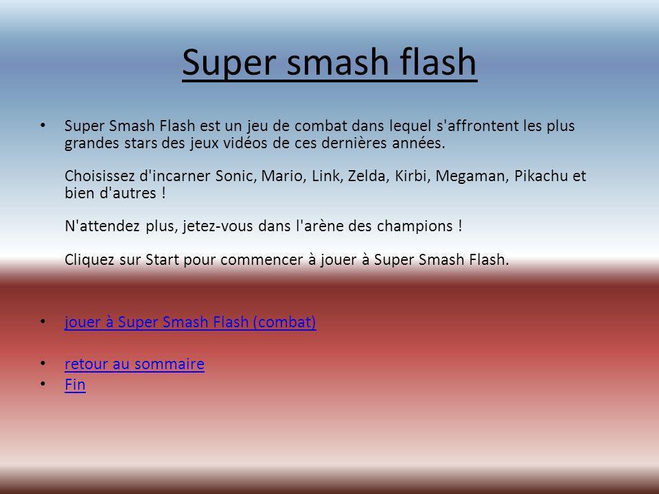 Super smash flash Super Smash Flash est un jeu de combat dans lequel s affrontent les plus grandes stars des jeux vidéos de ces dernières années.