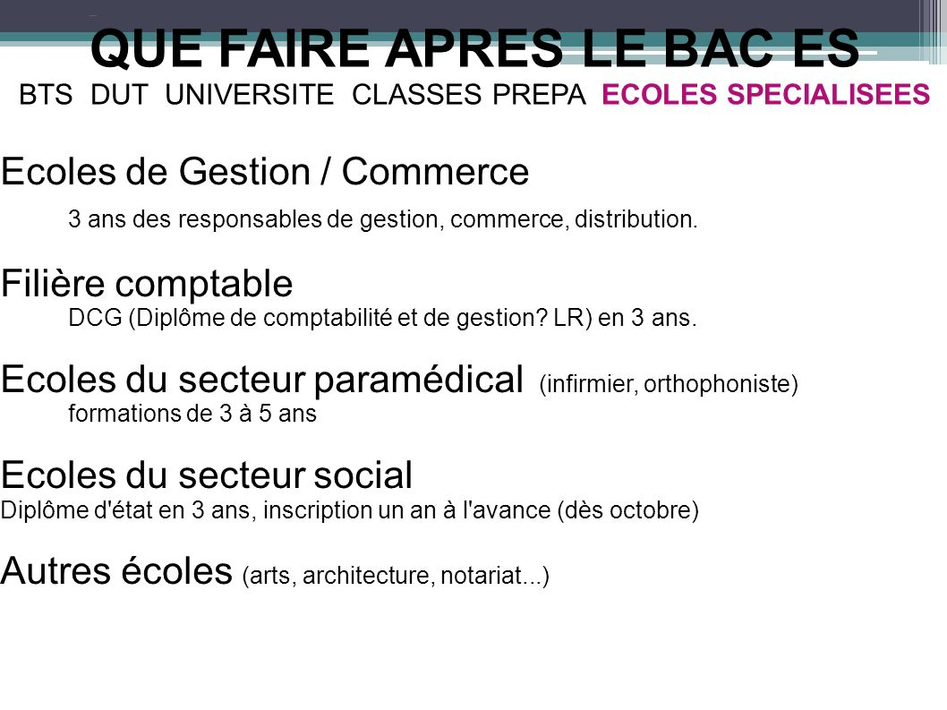 QUE FAIRE APRES LE BAC ES BTS DUT UNIVERSITE CLASSES PREPA ECOLES SPECIALISEES Ecoles de Gestion / Commerce 3 ans des responsables de gestion, commerc