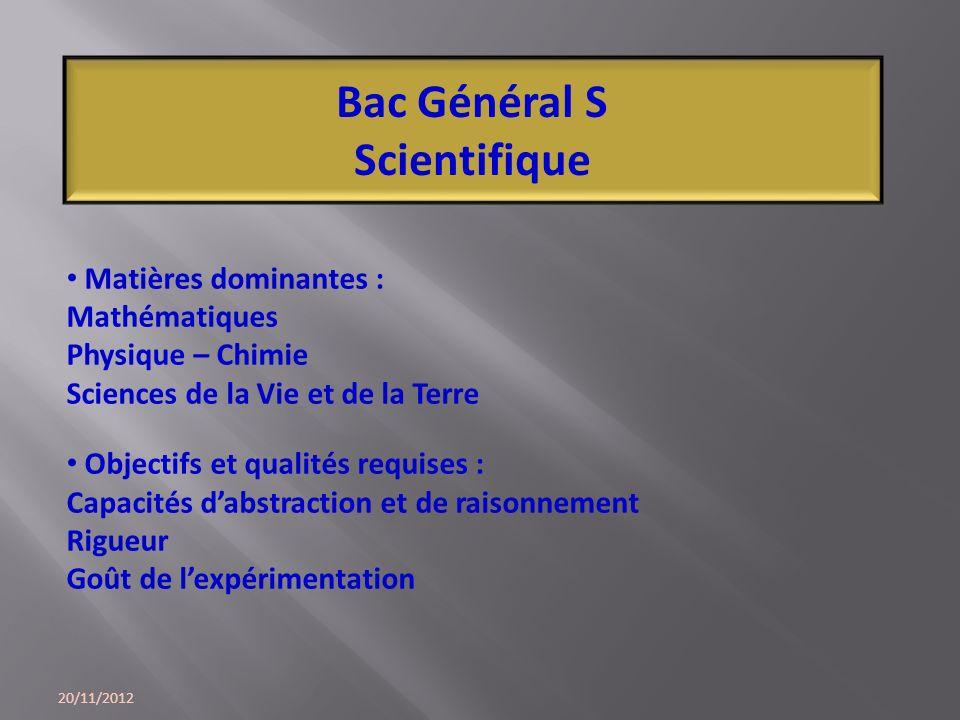 20/11/2012 Bac Général S Scientifique Matières dominantes : Mathématiques Physique – Chimie Sciences de la Vie et de la Terre Objectifs et qualités re