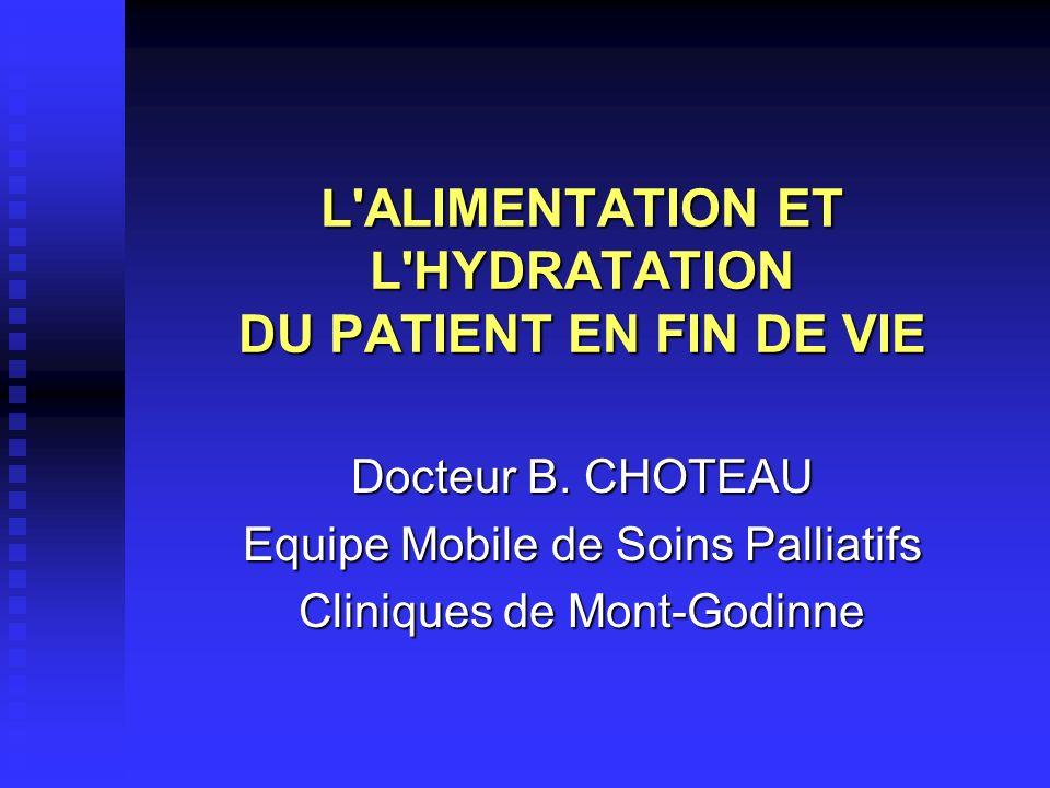 L'ALIMENTATION ET L'HYDRATATION DU PATIENT EN FIN DE VIE Docteur B. CHOTEAU Equipe Mobile de Soins Palliatifs Cliniques de Mont-Godinne
