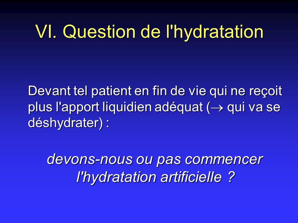 VI. Question de l'hydratation Devant tel patient en fin de vie qui ne reçoit plus l'apport liquidien adéquat ( qui va se déshydrater) : devons-nous ou