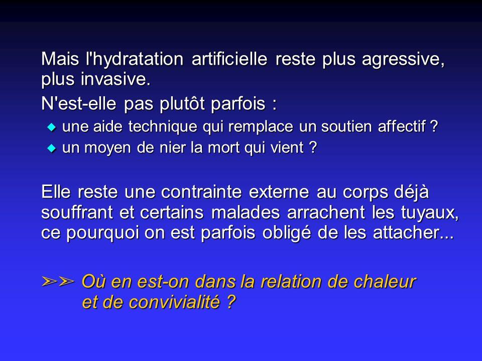Mais l'hydratation artificielle reste plus agressive, plus invasive. N'est-elle pas plutôt parfois : u une aide technique qui remplace un soutien affe