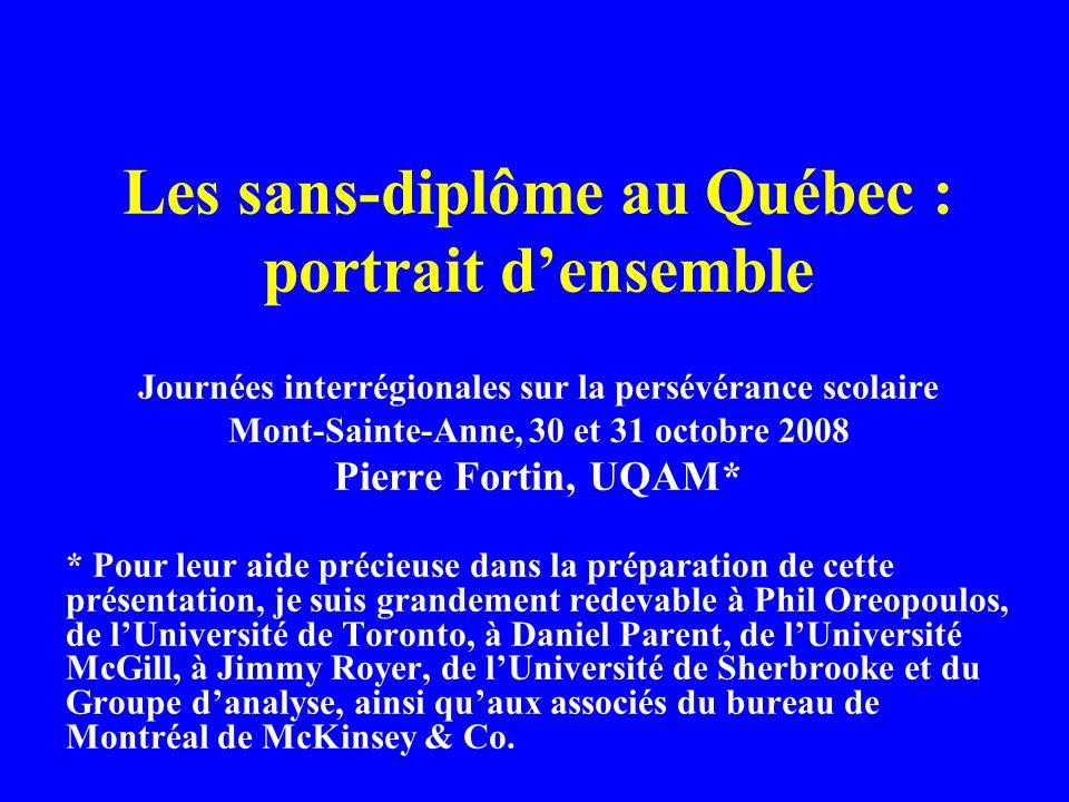 Les sans-diplôme au Québec : portrait densemble Journées interrégionales sur la persévérance scolaire Mont-Sainte-Anne, 30 et 31 octobre 2008 Pierre Fortin, UQAM* * Pour leur aide précieuse dans la préparation de cette présentation, je suis grandement redevable à Phil Oreopoulos, de lUniversité de Toronto, à Daniel Parent, de lUniversité McGill, à Jimmy Royer, de lUniversité de Sherbrooke et du Groupe danalyse, ainsi quaux associés du bureau de Montréal de McKinsey & Co.