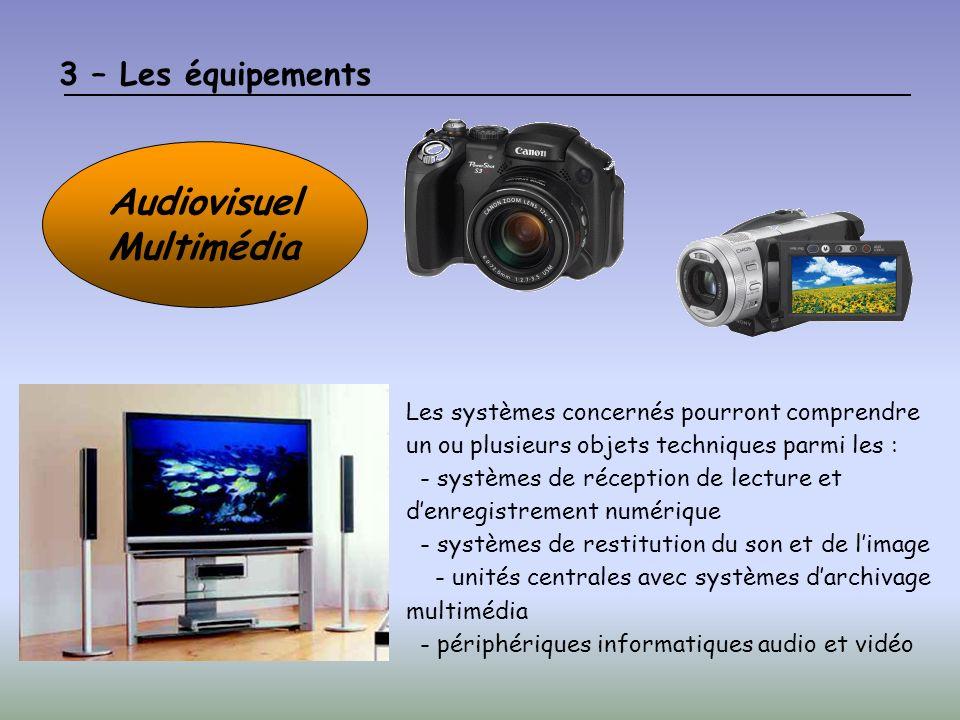 3 – Les équipements Audiovisuel Multimédia Les systèmes concernés pourront comprendre un ou plusieurs objets techniques parmi les : - systèmes de réception de lecture et denregistrement numérique - systèmes de restitution du son et de limage - unités centrales avec systèmes darchivage multimédia - périphériques informatiques audio et vidéo
