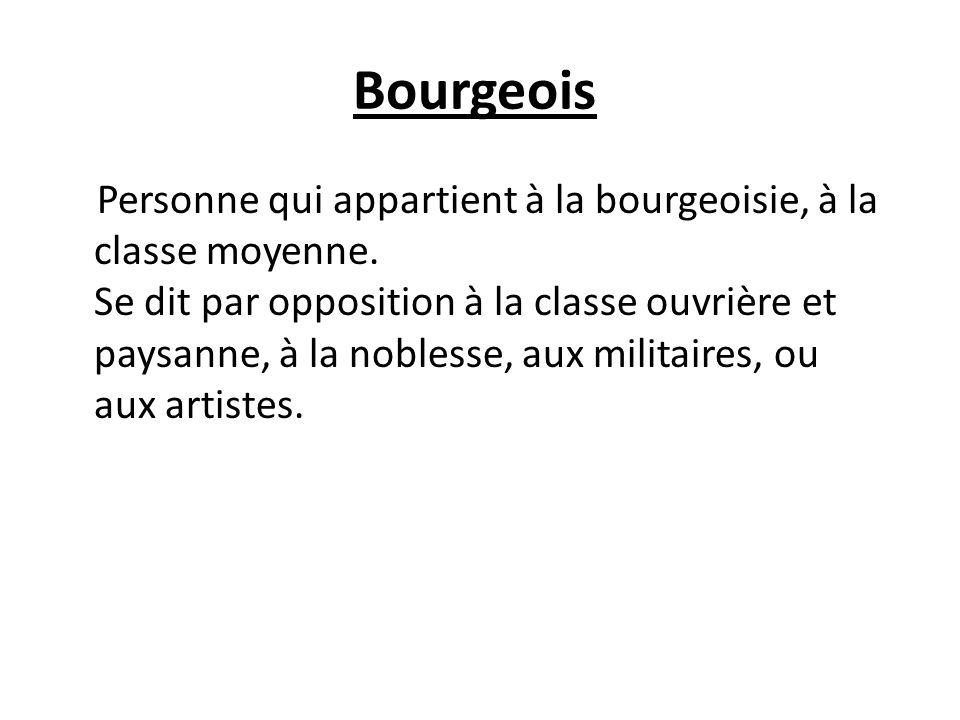 Bourgeois Personne qui appartient à la bourgeoisie, à la classe moyenne.