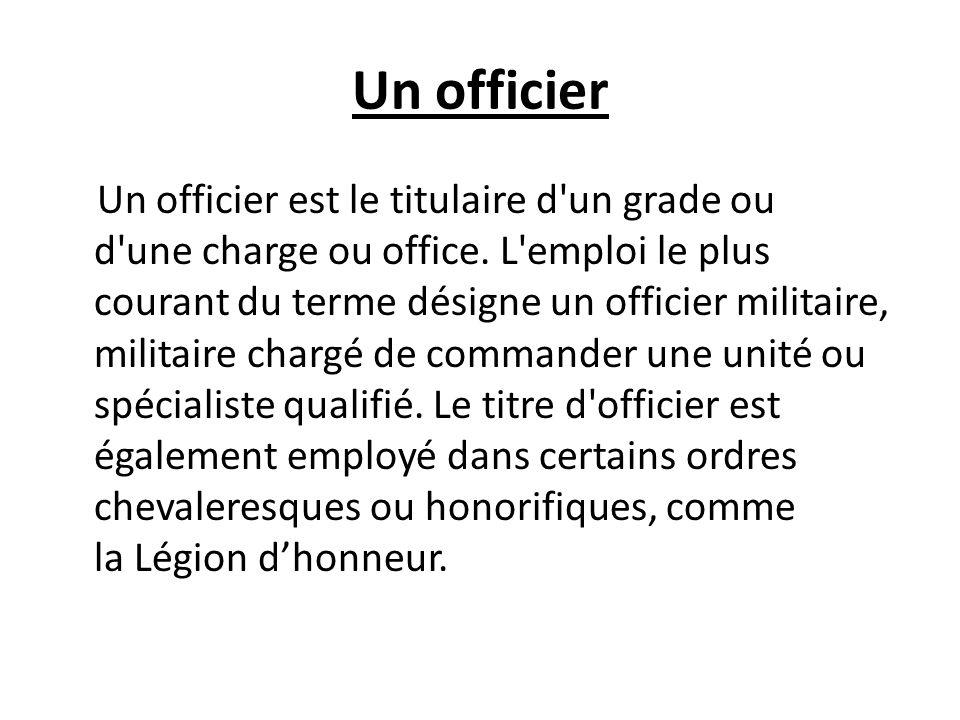 Un officier Un officier est le titulaire d un grade ou d une charge ou office.