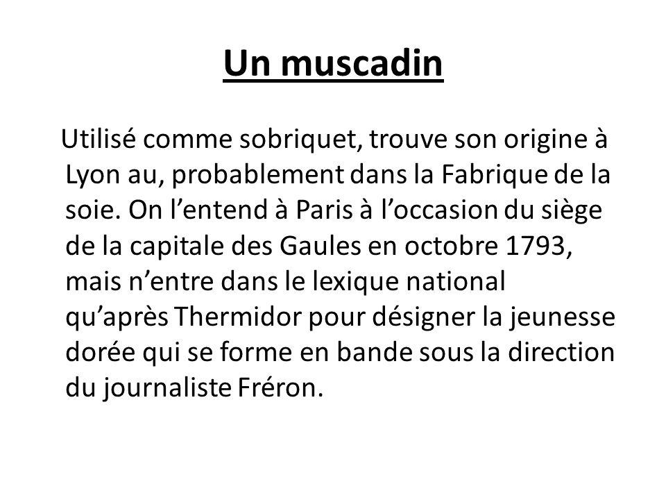Un muscadin Utilisé comme sobriquet, trouve son origine à Lyon au, probablement dans la Fabrique de la soie.