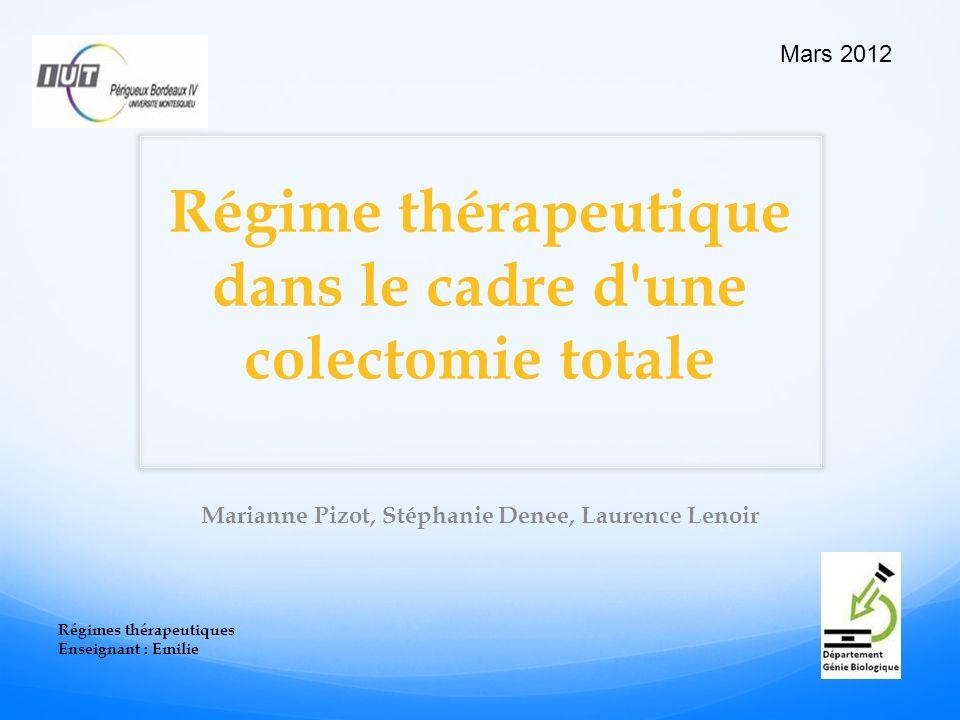 Régime thérapeutique dans le cadre d une colectomie totale Marianne Pizot, Stéphanie Denee, Laurence Lenoir Régimes thérapeutiques Enseignant : Emilie Mars 2012