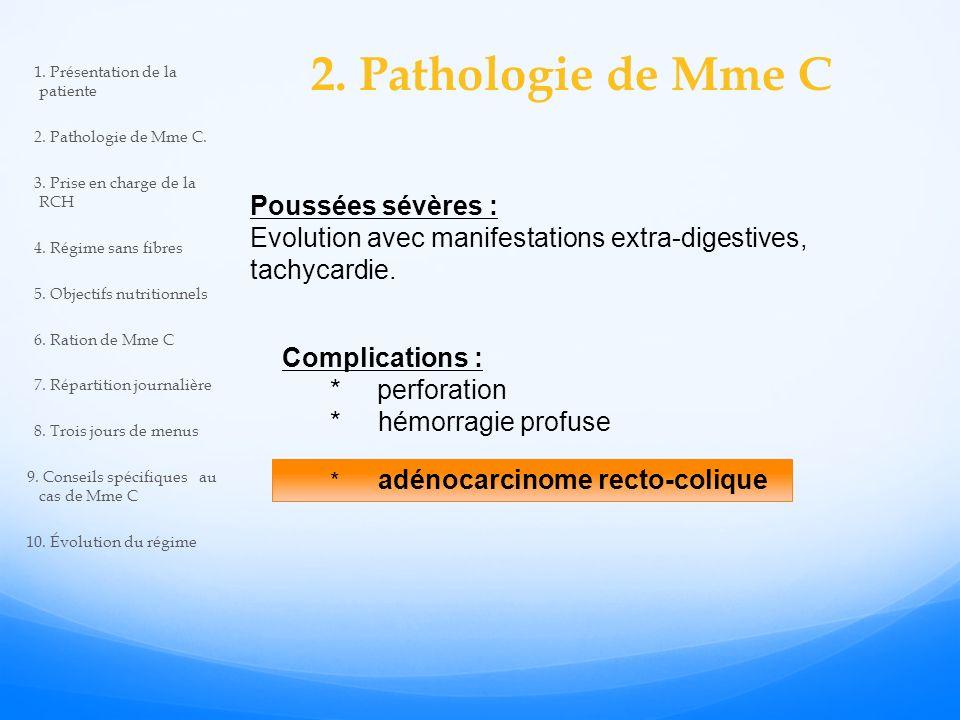 2. Pathologie de Mme C Poussées sévères : Evolution avec manifestations extra-digestives, tachycardie. Complications : * perforation * hémorragie prof