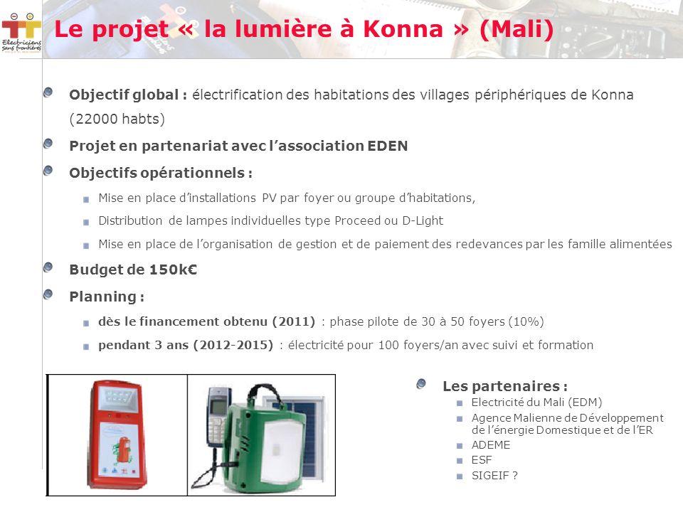 Le projet « la lumière à Konna » (Mali) Objectif global : électrification des habitations des villages périphériques de Konna (22000 habts) Projet en partenariat avec lassociation EDEN Objectifs opérationnels : Mise en place dinstallations PV par foyer ou groupe dhabitations, Distribution de lampes individuelles type Proceed ou D-Light Mise en place de lorganisation de gestion et de paiement des redevances par les famille alimentées Budget de 150k Planning : dès le financement obtenu (2011) : phase pilote de 30 à 50 foyers (10%) pendant 3 ans (2012-2015) : électricité pour 100 foyers/an avec suivi et formation Les partenaires : Electricité du Mali (EDM) Agence Malienne de Développement de lénergie Domestique et de lER ADEME ESF SIGEIF