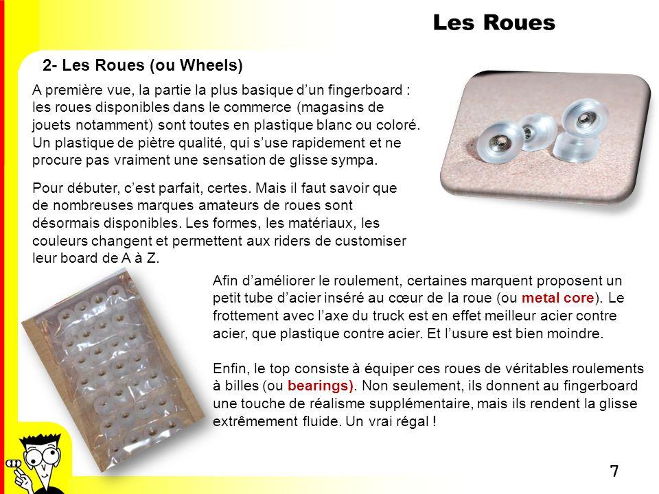 8 Les Roues 2- Les Roues (ou Wheels) Voici un petit best of des roues disponibles sur la planète fingerboard… 1- Roues transparentes avec roulements à billes (Substance Zero) 2- Roues sans roulements à billes (Substance Ultimate) 3- Roues translucides avec core en métal (Milky Wheels) 4- Roues noires en uréthane (Close-Up) 5- Roues blanches avec roulements à billes (Winkler Wheels D-Rex) 6- Roues noires avec roulements à billes (Winkler Wheels D-Rex) 7- Roues blanches avec roulements à billes (Flatface G4) 8- Roues en acier avec contour caoutchouc (Eurollt)