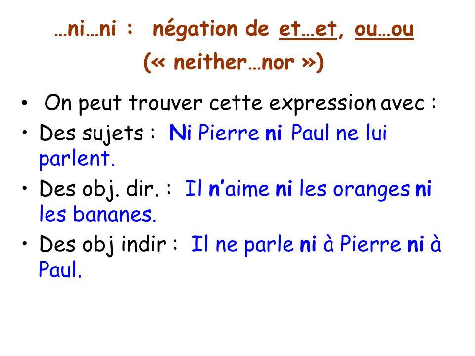 …ni…ni : négation de et…et, ou…ou (« neither…nor ») On peut trouver cette expression avec : Des sujets : Ni Pierre ni Paul ne lui parlent.