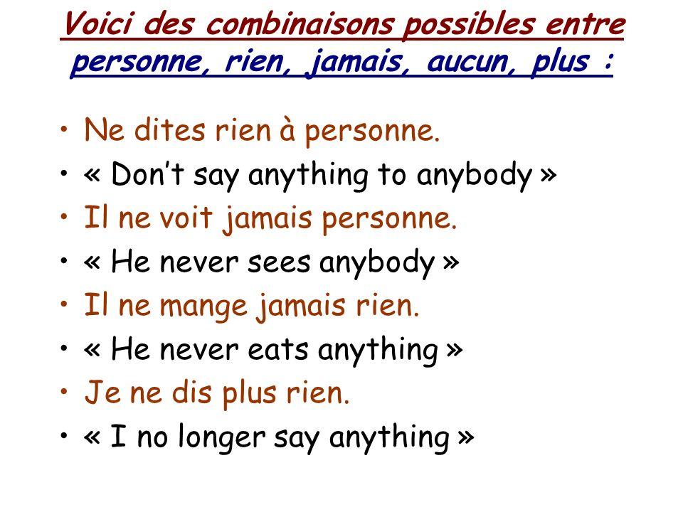 Voici des combinaisons possibles entre personne, rien, jamais, aucun, plus : Ne dites rien à personne.