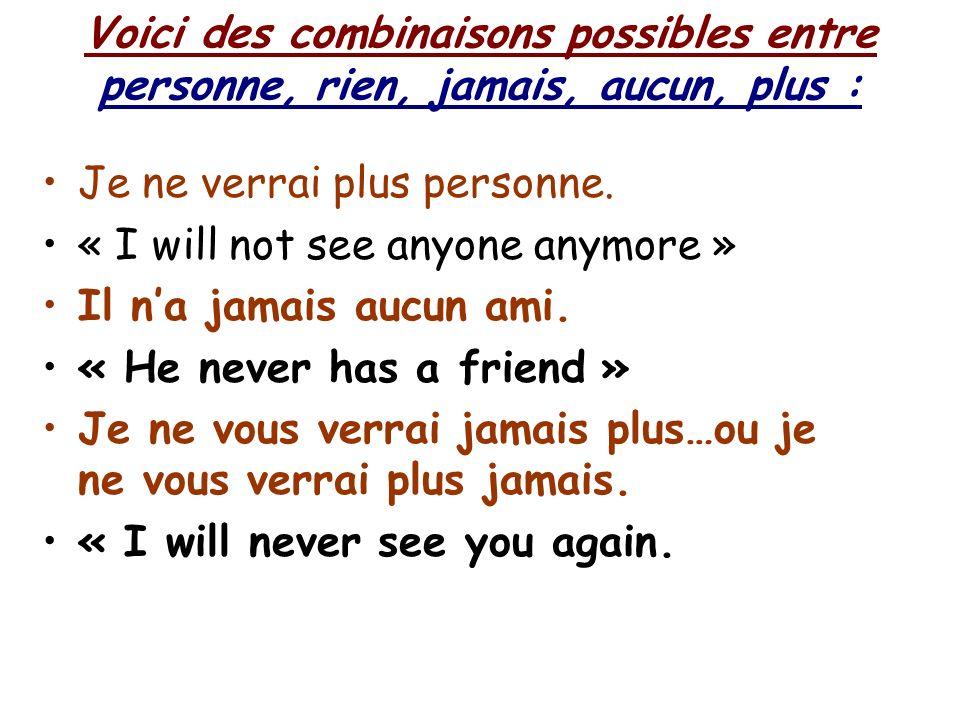 Voici des combinaisons possibles entre personne, rien, jamais, aucun, plus : Je ne verrai plus personne.