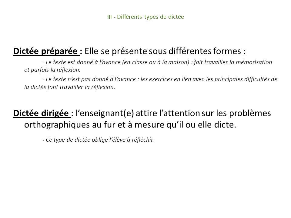 III - Différents types de dictée Dictée préparée : Elle se présente sous différentes formes : - Le texte est donné à lavance (en classe ou à la maison) : fait travailler la mémorisation et parfois la réflexion.