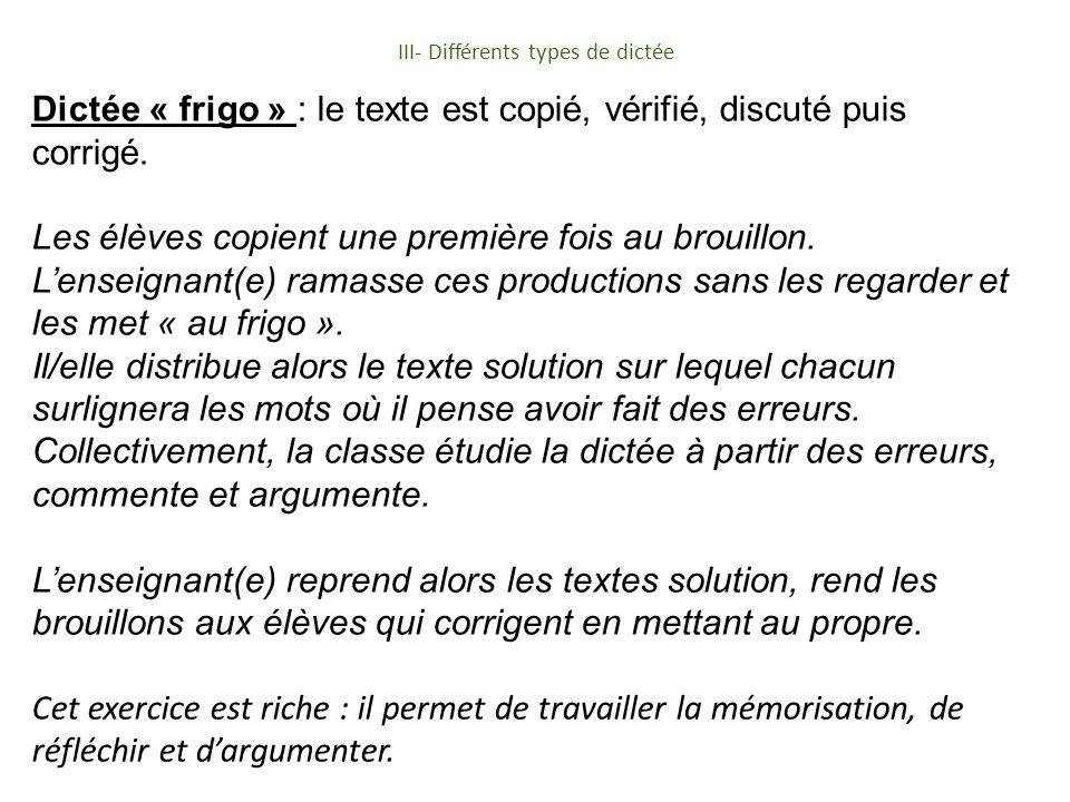 III- Différents types de dictée Dictée « frigo » : le texte est copié, vérifié, discuté puis corrigé.