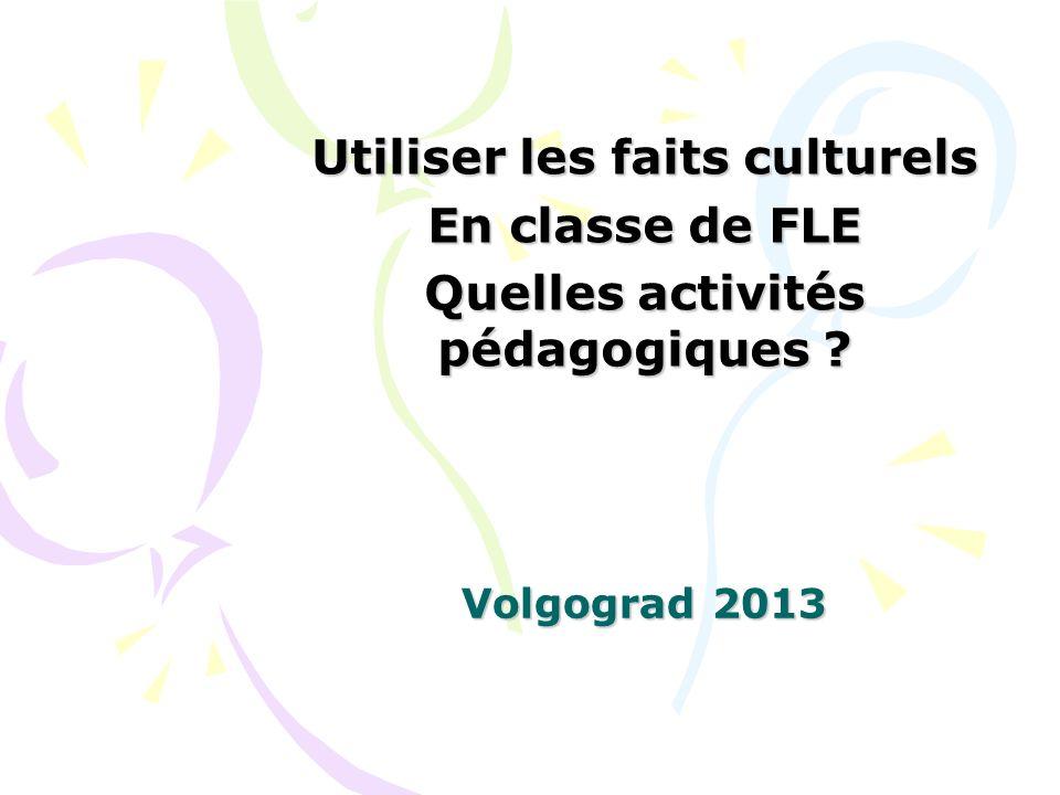 Volgograd 2013 Utiliser les faits culturels En classe de FLE Quelles activités pédagogiques ?