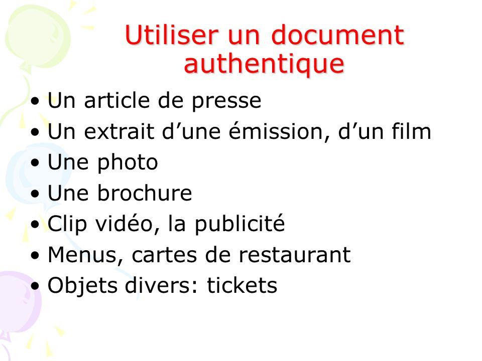 Utiliser un document authentique Un article de presse Un extrait dune émission, dun film Une photo Une brochure Clip vidéo, la publicité Menus, cartes