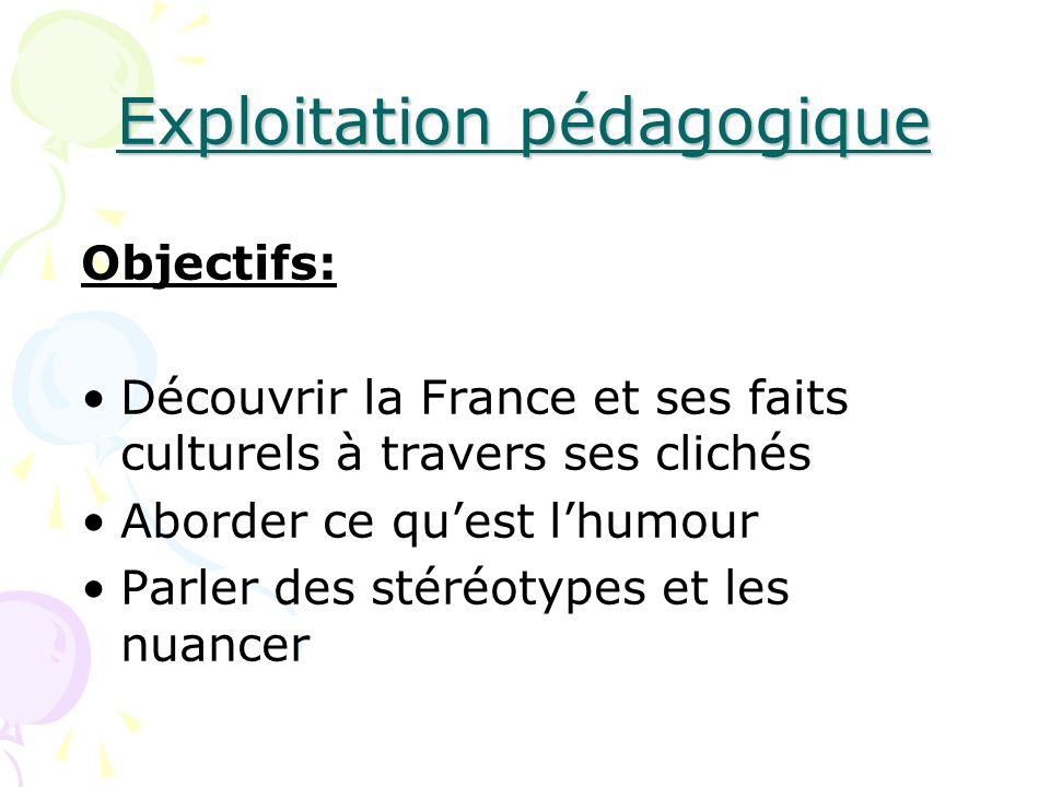 Exploitation pédagogique Objectifs: Découvrir la France et ses faits culturels à travers ses clichés Aborder ce quest lhumour Parler des stéréotypes e