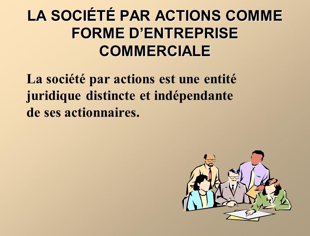 LA SOCIÉTÉ PAR ACTIONS COMME FORME DENTREPRISE COMMERCIALE La société par actions est une entité juridique distincte et indépendante de ses actionnair