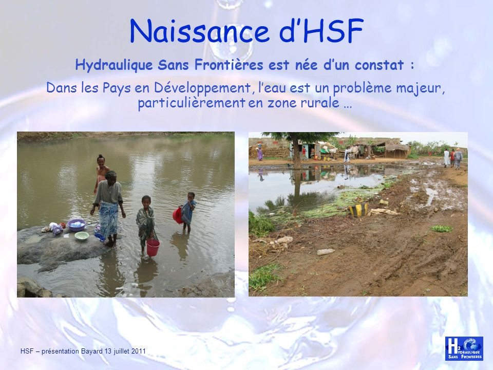 HSF – présentation Bayard 13 juillet 2011 Naissance dHSF Hydraulique Sans Frontières est née dun constat : Dans les Pays en Développement, leau est un
