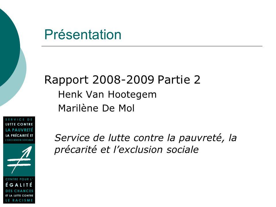 Présentation Rapport 2008-2009 Partie 2 Henk Van Hootegem Marilène De Mol Service de lutte contre la pauvreté, la précarité et lexclusion sociale