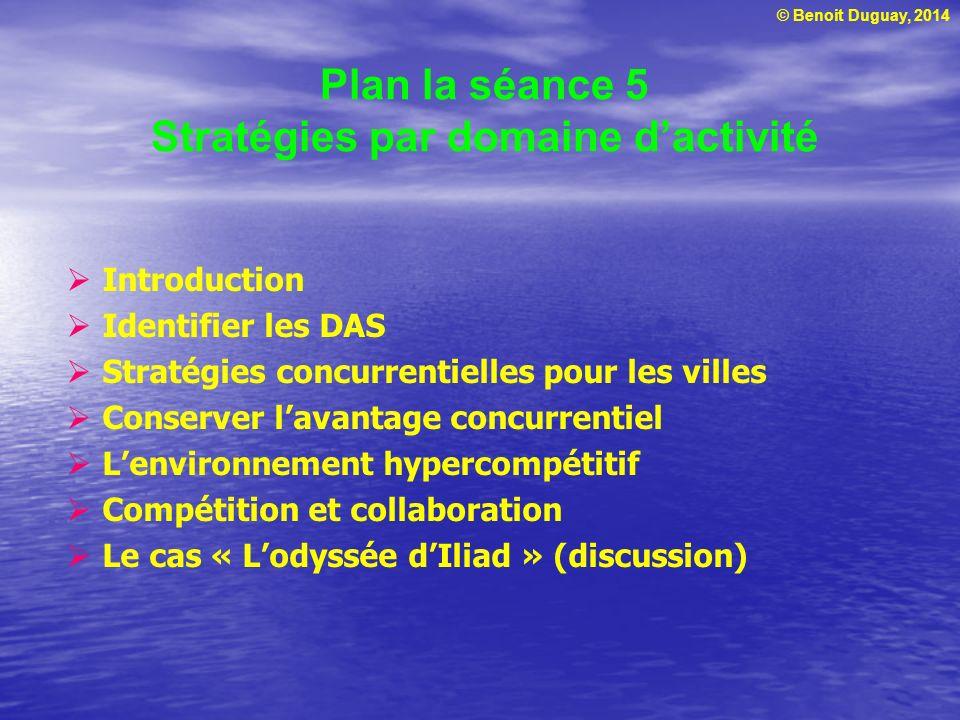 © Benoit Duguay, 2014 Plan la séance 5 Stratégies par domaine dactivité Introduction Identifier les DAS Stratégies concurrentielles pour les villes Co