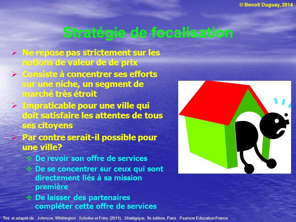 © Benoit Duguay, 2014 Stratégie de focalisation Ne repose pas strictement sur les notions de valeur de de prix Consiste à concentrer ses efforts sur u