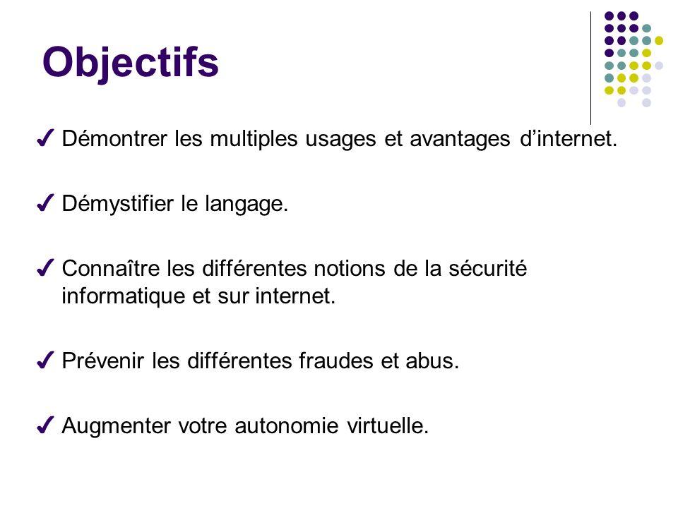 Objectifs Démontrer les multiples usages et avantages dinternet. Démystifier le langage. Connaître les différentes notions de la sécurité informatique