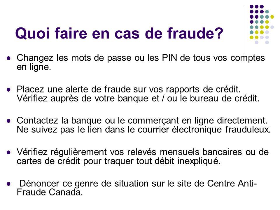 Quoi faire en cas de fraude? Changez les mots de passe ou les PIN de tous vos comptes en ligne. Placez une alerte de fraude sur vos rapports de crédit