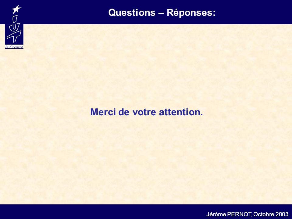 Questions – Réponses: Jérôme PERNOT, Octobre 2003 Merci de votre attention.