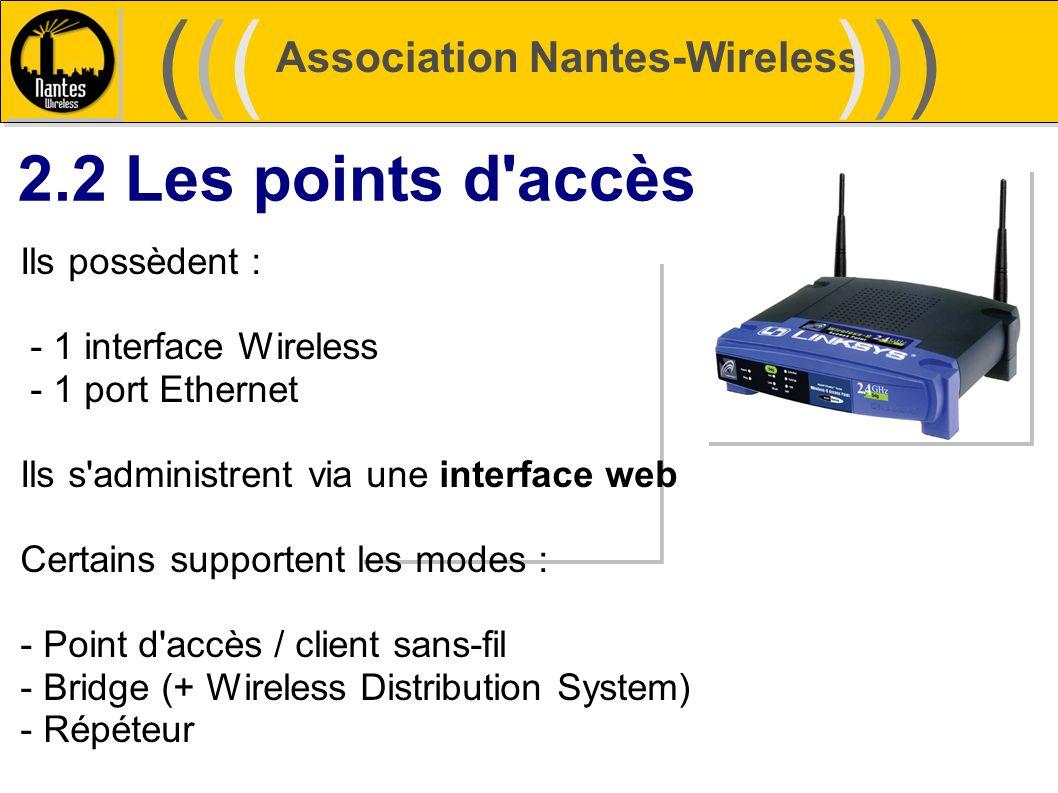 Association Nantes-Wireless (((((()))))) 2.2 Les points d'accès Ils possèdent : - 1 interface Wireless - 1 port Ethernet Ils s'administrent via une in