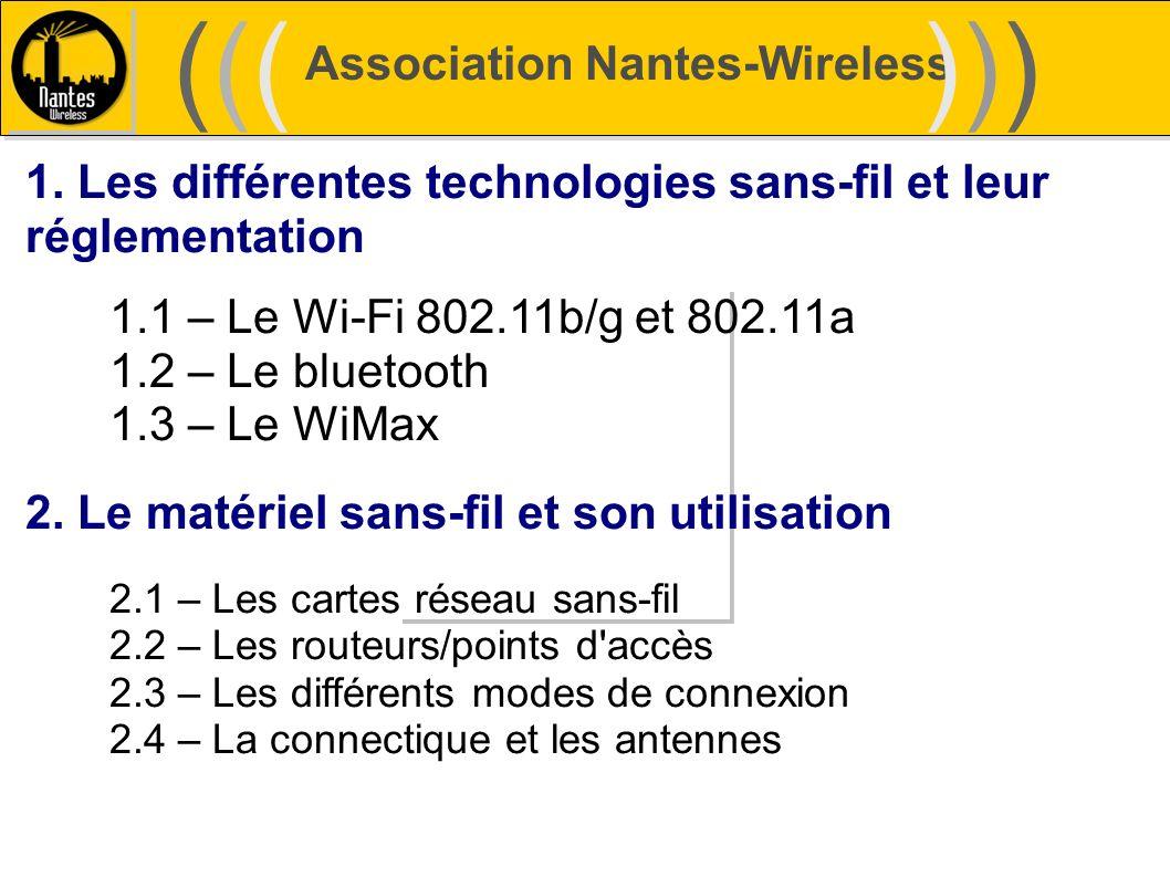 Association Nantes-Wireless (((((()))))) 1. Les différentes technologies sans-fil et leur réglementation 1.1 – Le Wi-Fi 802.11b/g et 802.11a 1.2 – Le