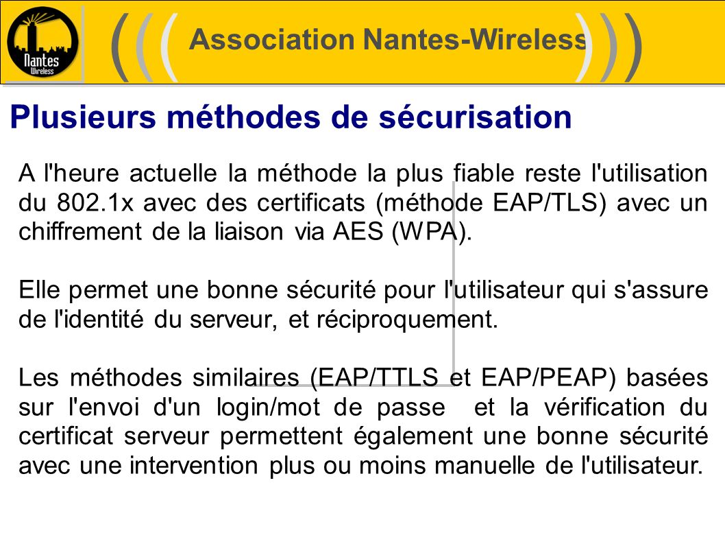 Association Nantes-Wireless (((((()))))) Plusieurs méthodes de sécurisation A l'heure actuelle la méthode la plus fiable reste l'utilisation du 802.1x
