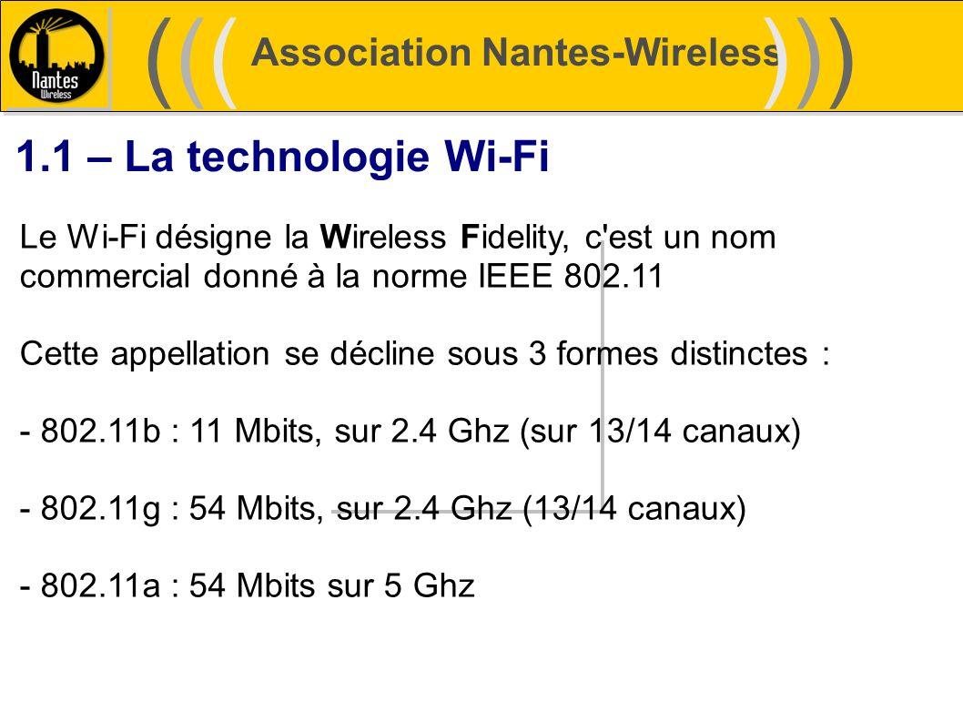Association Nantes-Wireless (((((()))))) 1.1 – La technologie Wi-Fi Le Wi-Fi désigne la Wireless Fidelity, c'est un nom commercial donné à la norme IE