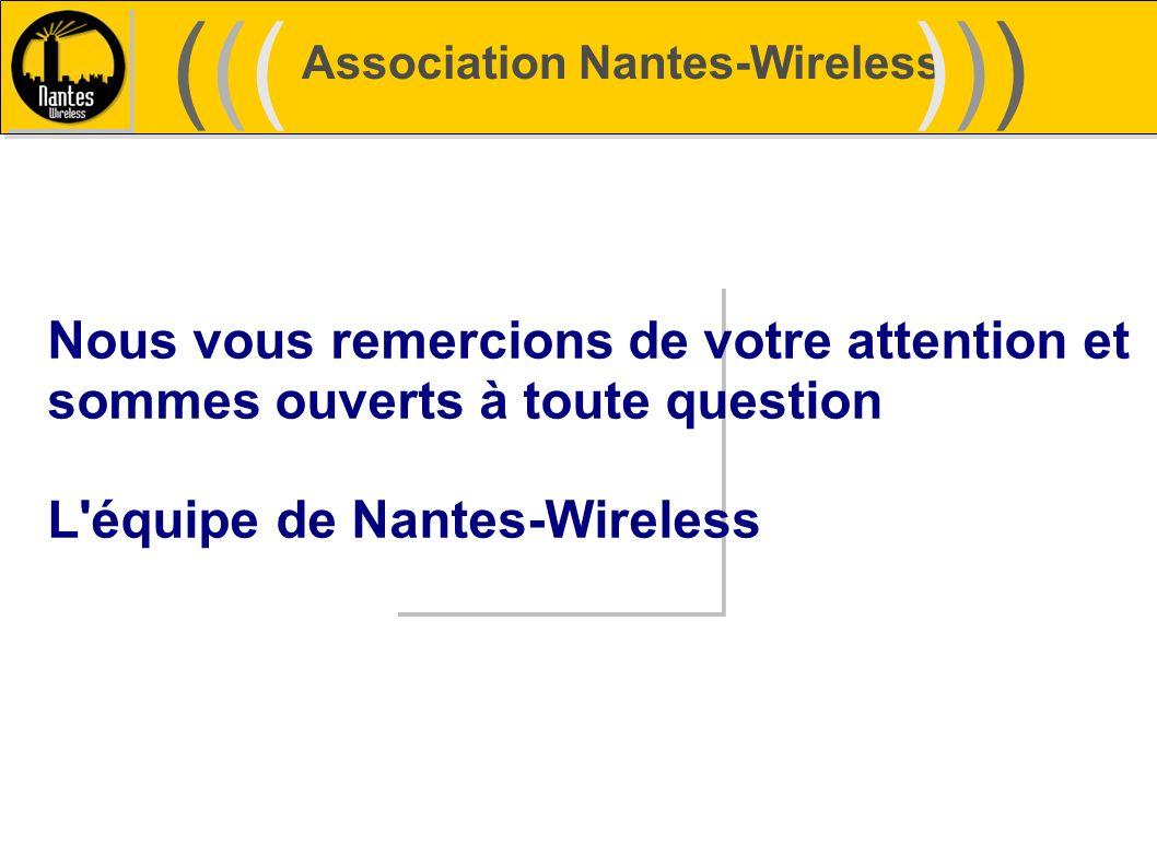 Association Nantes-Wireless (((((()))))) Nous vous remercions de votre attention et sommes ouverts à toute question L'équipe de Nantes-Wireless