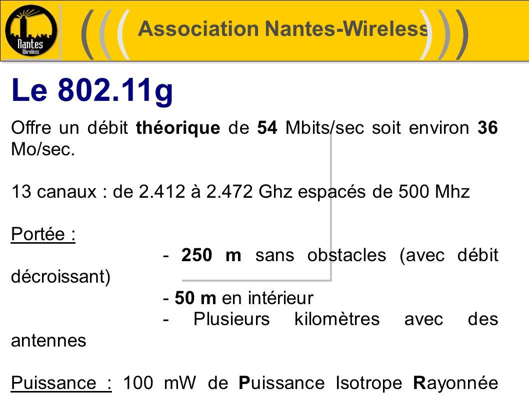 Association Nantes-Wireless (((((()))))) Le 802.11g Offre un débit théorique de 54 Mbits/sec soit environ 36 Mo/sec. 13 canaux : de 2.412 à 2.472 Ghz