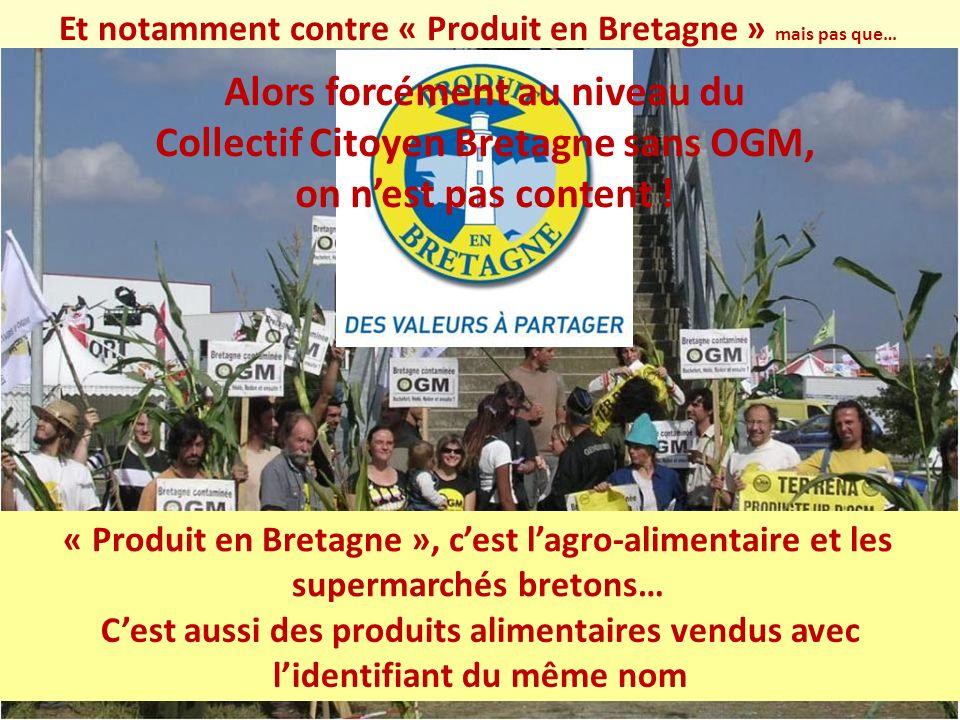 « Produit en Bretagne », cest lagro-alimentaire et les supermarchés bretons… Alors forcément au niveau du Collectif Citoyen Bretagne sans OGM, on nest