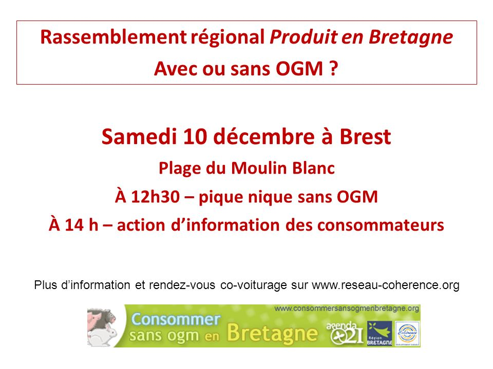 Rassemblement régional Produit en Bretagne Avec ou sans OGM ? Plus dinformation et rendez-vous co-voiturage sur www.reseau-coherence.org Samedi 10 déc