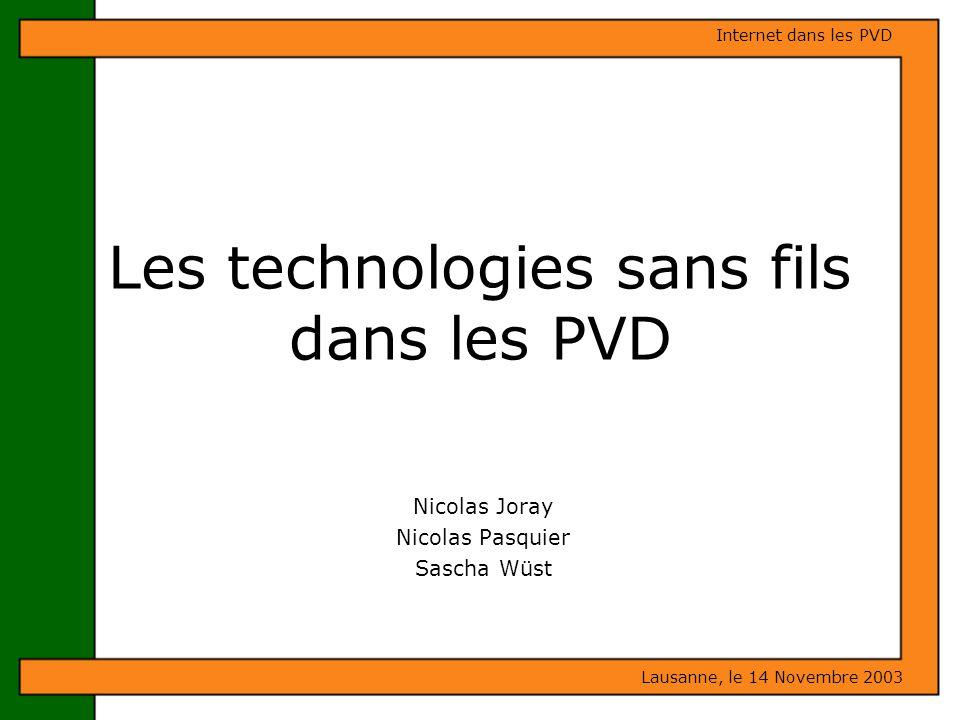 Lausanne, le 14 Novembre 2003 Internet dans les PVD Les technologies sans fils dans les PVD Nicolas Joray Nicolas Pasquier Sascha Wüst