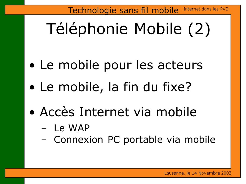 Téléphonie Mobile (2) Le mobile pour les acteurs Le mobile, la fin du fixe? Accès Internet via mobile – Le WAP – Connexion PC portable via mobile Laus