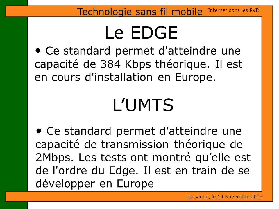 Le EDGE Ce standard permet d'atteindre une capacité de 384 Kbps théorique. Il est en cours d'installation en Europe. Lausanne, le 14 Novembre 2003 Int