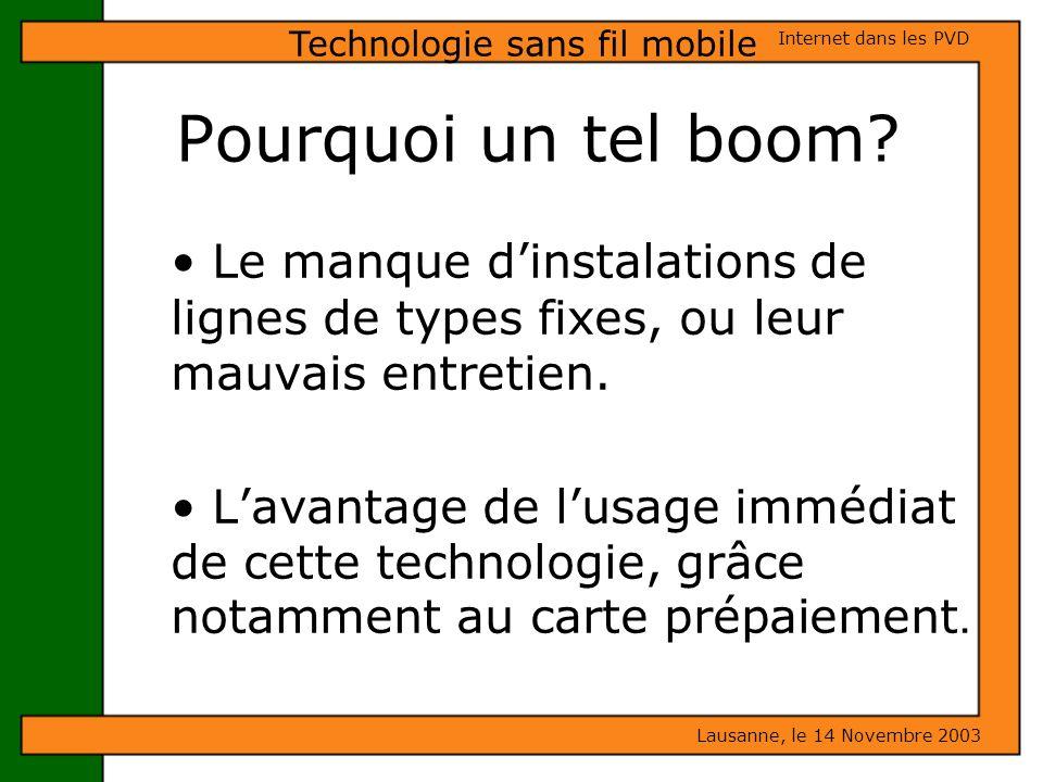 Pourquoi un tel boom? Lausanne, le 14 Novembre 2003 Internet dans les PVD Technologie sans fil mobile Le manque dinstalations de lignes de types fixes