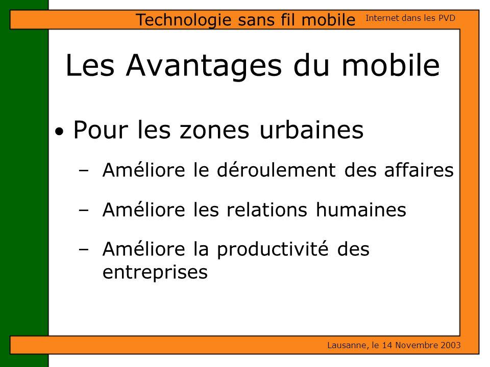 Les Avantages du mobile Lausanne, le 14 Novembre 2003 Internet dans les PVD Technologie sans fil mobile Pour les zones urbaines – Améliore le déroulem