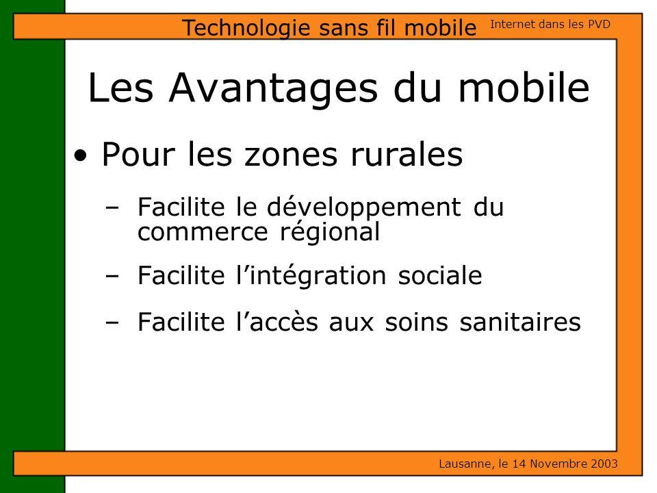 Les Avantages du mobile Lausanne, le 14 Novembre 2003 Internet dans les PVD Technologie sans fil mobile Pour les zones rurales – Facilite le développe