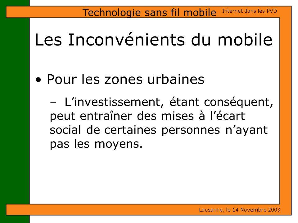 Les Inconvénients du mobile Lausanne, le 14 Novembre 2003 Internet dans les PVD Technologie sans fil mobile Pour les zones urbaines – Linvestissement,