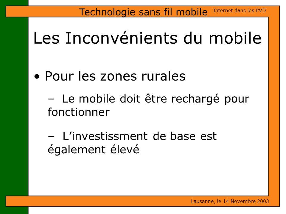 Les Inconvénients du mobile Lausanne, le 14 Novembre 2003 Internet dans les PVD Technologie sans fil mobile Pour les zones rurales – Le mobile doit êt