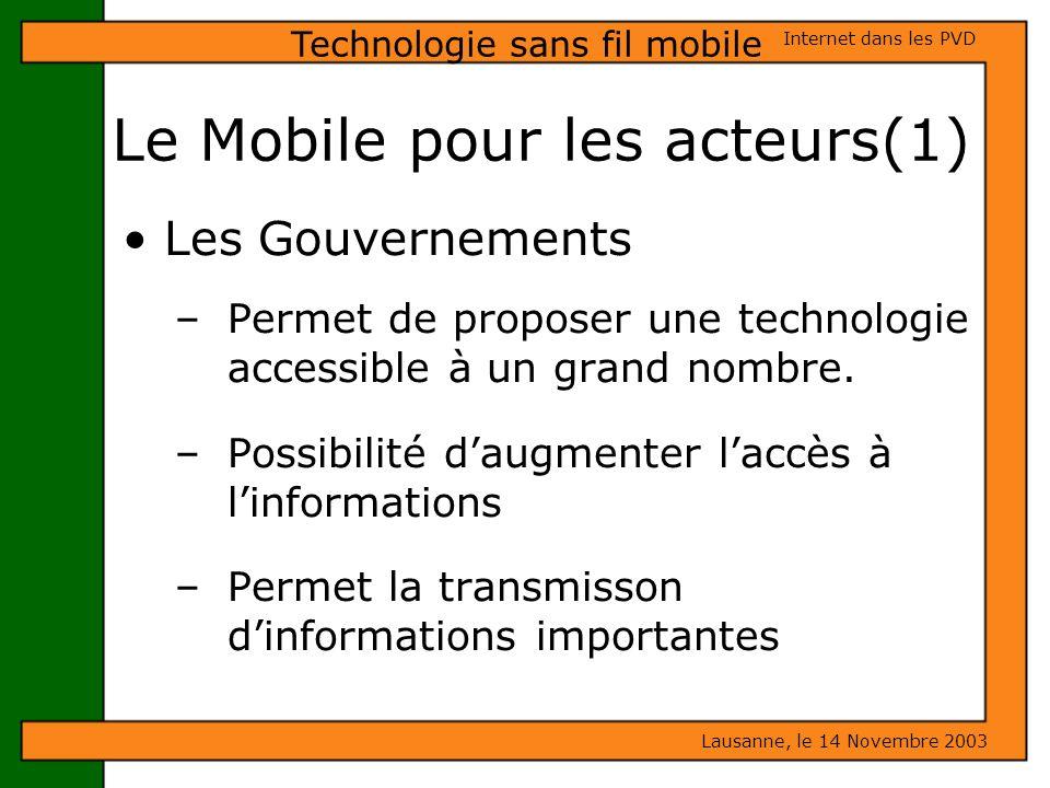 Le Mobile pour les acteurs(1) Lausanne, le 14 Novembre 2003 Internet dans les PVD Technologie sans fil mobile Les Gouvernements – Permet de proposer u