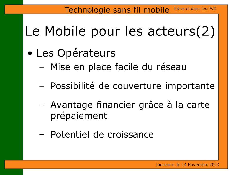 Le Mobile pour les acteurs(2) Lausanne, le 14 Novembre 2003 Internet dans les PVD Technologie sans fil mobile Les Opérateurs – Mise en place facile du